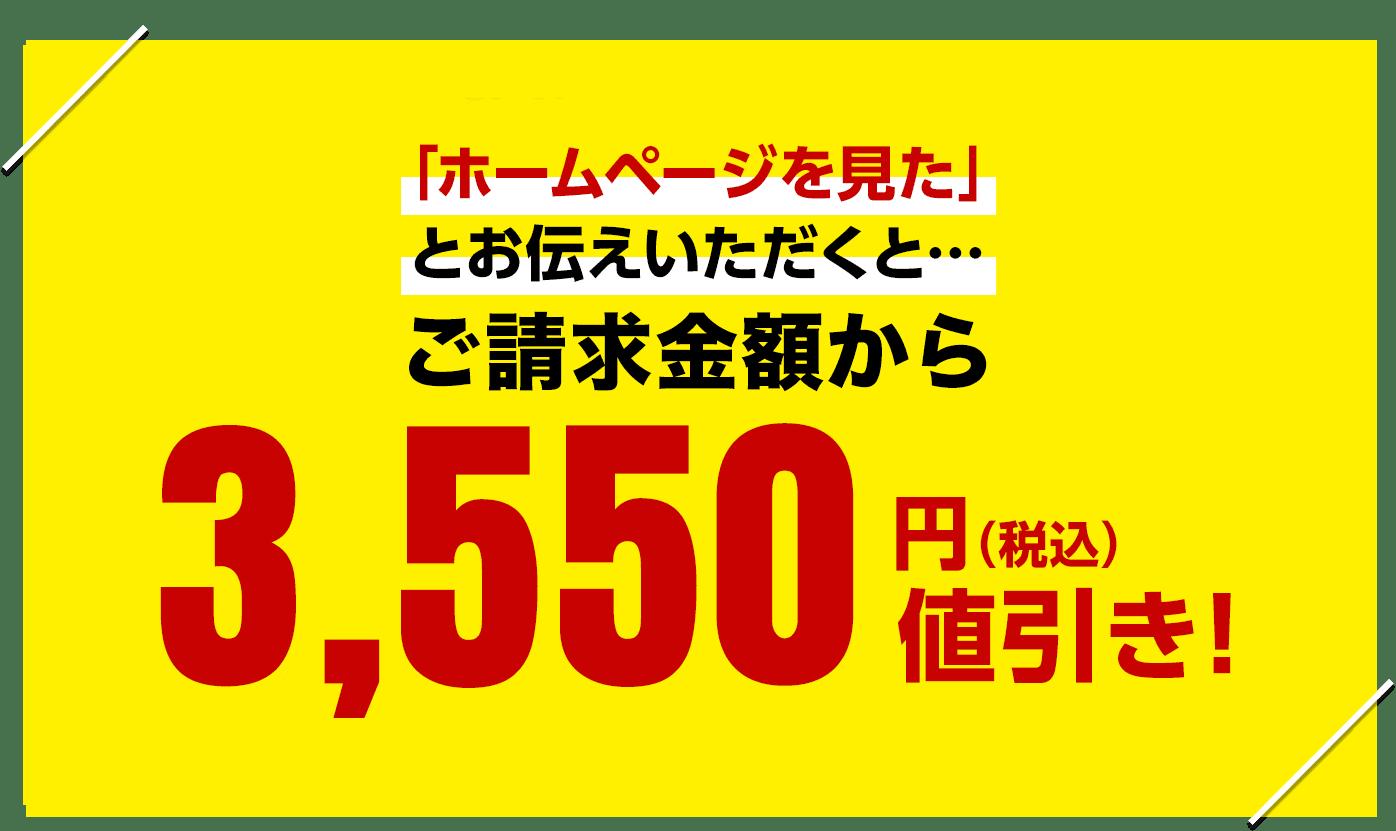 WEB限定キャンペーン 「ホームページを見た」とお伝えいただくと…各サービス通常料金より 2,350円(税込)値引き!